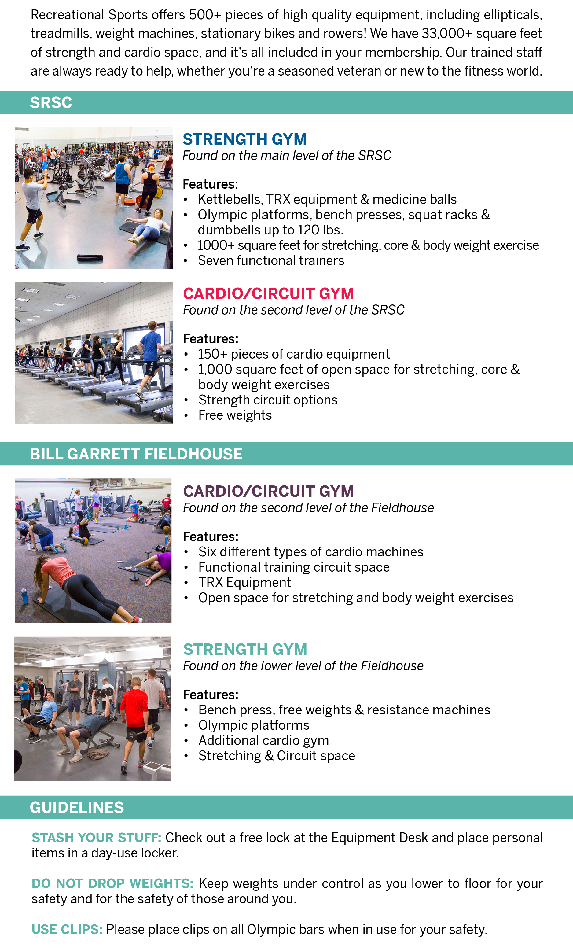 Recreational Sports offers 500+ pieces of high quality equipment, including ellipticals, treadmills, weight machines, stationary bikes, and rowers! We have 33,000+ square feet of strength and cardio space, and it's all included in your membership. Our trained staff are always ready to help, whether you're a seasoned veteran or new to the fitness world.  SRSC  STRENGTH GYM Found on the main level of the SRSC Features: Kettlebells, TRX equipment, & medicine balls  Olympic platforms, bench presses, squat racks, and dumbbells up to 120 lbs.  1000+ square feet for stretching, core, & body weight exercise  Seven functional trainers  CARDIO CIRCUIT GYM Found on the second level of the SRSC Features: 152 pieces of cardio equipment 1,000 square feet of open space for stretching, core, and body weight exercises Strength circuit options Free weights  CIRCUIT STUDIO Found on the main level of the SRSC Features: Open space for stretching, core, and body weight exercises Strength circuit options, TRX equipment Smaller space for those who prefer a semi-private setting   BILL GARRETT FIELDHOUSE:  CARDIO/CIRCUIT GYM Found on the second level of the Fieldhouse. Features: Six different types of cardio machines Functional training circuit space Open space for stretching and body weight exercises  STRENGTH GYM Found on the lower level of the Fieldhouse Features: Bench press, free weights, resistance machines Olympic platforms Additional cardio gym Stretching and Circuit space  GUIDELINES Stash Your Stuff: Check out a free lock at the Equipment Desk and place personal items in a day-use locker.   Do not Drop Weights: Keep weights under control as you lower to floor for your safety and for the safety of those around you.   Use Clips: Please place clips on all Olympic bars when in use for your safety.