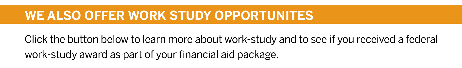WE ALSO OFFER WORK STUDY OPPORTUNITES Click the button below to learn more about work-study and to see if you received a federal work-study award as part of your financial aid package.