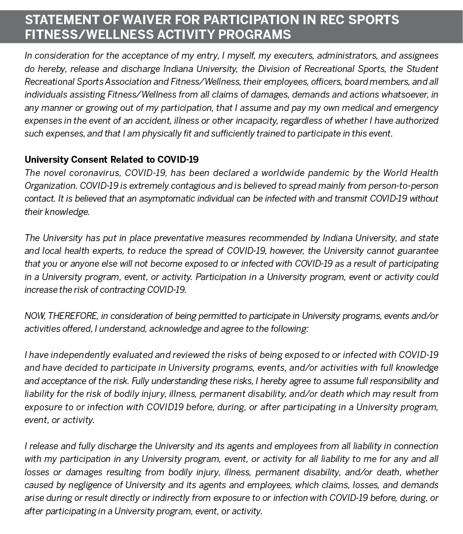 STATEMENT of WAIVER for PARTICIPATION in REC SPORTS FITNESS/WELLNESS ACTIVITY PROGRAMS In consideration for the acceptance of my entry, I myself, my executers, administrators, and assignees do hereby, release and discharge Indiana University, the Division of Recreational Sports, the Student Recreational Sports Association and Fitness/Wellness, their employees, officers, board members, and all individuals assisting Fitness/Wellness from all claims of damages, demands and actions whatsoever, in any manner or growing out of my participation, that I assume and pay my own medical and emergency expenses in the event of an accident, illness or other incapacity, regardless of whether I have authorized such expenses, and that I am physically fit and sufficiently trained to participate in this event.